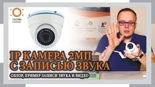 IP КАМЕРА 2МП IP200SL20HPOE. ПРИМЕР ЗАПИСИ ЗВУКА, ОБЗОР
