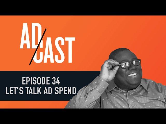Ad Cast Episode 34 - Let's talk ad spend.