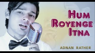 hum-royenge-itna-hame-maloom-nahi-tha-best-sad-song-ever-adnan-rather-male-version