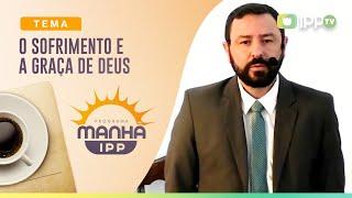 O Sofrimento e a Graça de Deus | Manhã IPP | Rev. Robert Mota | IPP TV