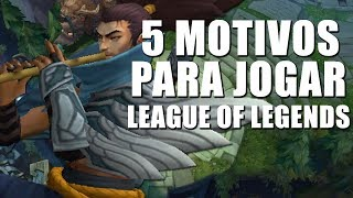 5 MOTIVOS PARA JOGAR LEAGUE OF LEGENDS