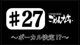 「TEAM-ODACのごめんなさい」#27〜ボーカル決定!?〜