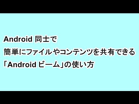 Android 同士で簡単にファイルやコンテンツを共有できる「Android ビーム」の使い方