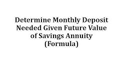 Determine Monthly Deposit Needed Given Future Value of Savings Annuity (Formula)
