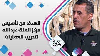 المقدم المتقاعد احمد الشوملي - الهدف من تأسيس مركز الملك عبدالله لتدريب العمليات