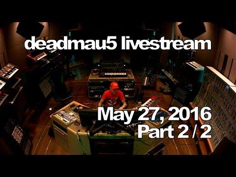 Deadmau5 livestream - May 27, 2016 [05/27/2016] (Part 2/2)