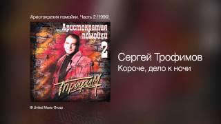 Сергей Трофимов Короче дело к ночи Аристократия помойки Часть 2 1996