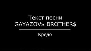 GAYAZOV$ BROTHER$ — Кредо текст песни