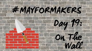 #MAYFORMAKERS Day 19: On The Wall