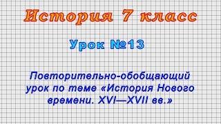 История 7 класс (Урок№13 - Обобщающий урок по теме «История Нового времени. XVI—XVII вв.»)