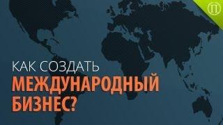 Как Создать Международный Бизнес?