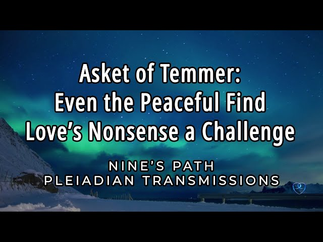 Even the Peaceful Find Love's Nonsense a Challenge | Asket | Nine's Path Pleiadian Transmission