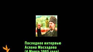Аслан Масхадов. Последнее интервью. 4 Марта 2005 года.
