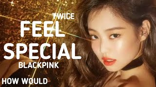 """HOW WOULD BLACKPINK SING TWICE """"FEEL SPECIAL"""" (Line distribution)"""