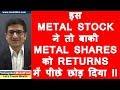 इस METAL STOCK ने तो बाकी METAL SHARES को RETURNS में पीछे छोड़ दिया !!