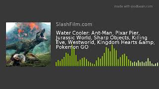 Water Cooler: Ant-Man, Pixar Pier, Jurassic World, Sharp Objects, Killing Eve, Westworld, Kingdom He
