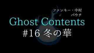 Ghost Contents#16【冬の華】ファンキー・中村とパウチが放つ怪談&バラエティ。2019年最新版です!