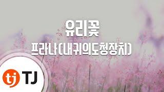 [TJ노래방] 유리꽃 - 프라나(내귀의도청장치) / T…
