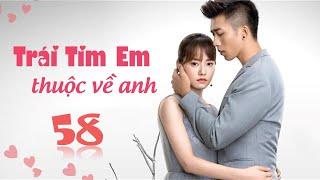 Phim Tình Cảm Trung Quốc Siêu Hay 2020 | TRÁI TIM EM THUỘC VỀ ANH - Tập 58 [ Thuyết Minh ]