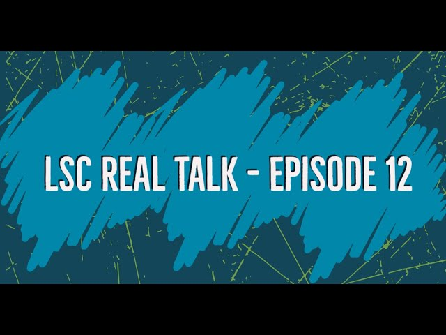 LSC Real Talk - Episode 12