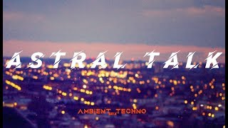 Astral Talk - Ambient Techno Mix #2 [2019]
