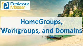 HomeGroups, Workgroups, and Domains - CompTIA A+ 220-1002 - 1.8