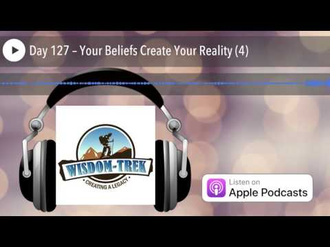 Day 127 – Your Beliefs Create Your Reality (4)