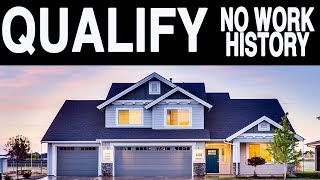 How To QUALIFY For A House With NO WORK HISTORY IN 2019