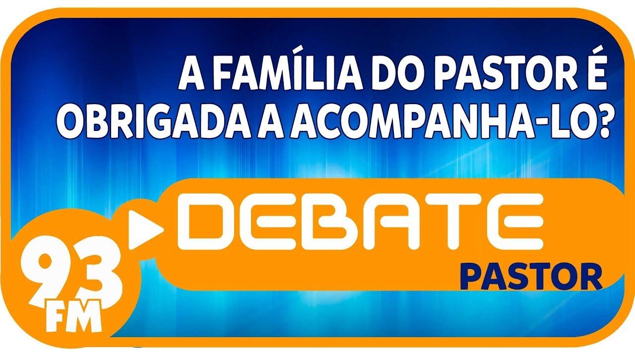 Pastor - A família do pastor é obrigada a acompanha-lo? - Debate 93 - 26/04/2019