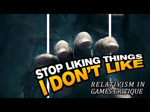 Stop liking things I don't like - Relativism in games critique