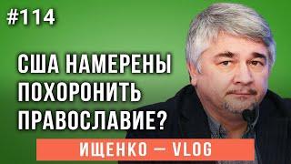 Ищенко - vlog №114: США намерены похоронить православие?