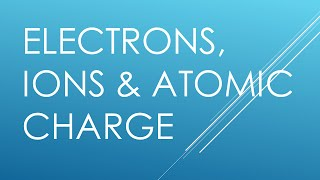 Electrons Ions & Atomic Charge