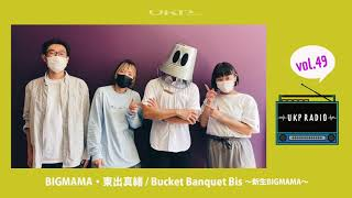 【UKPラジオ】vol.49 ゲスト:BIGMAMA・東出真緒/Bucket Banquet Bis〜新生BIGMAMA〜