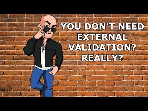 You don't need external validation? Really?