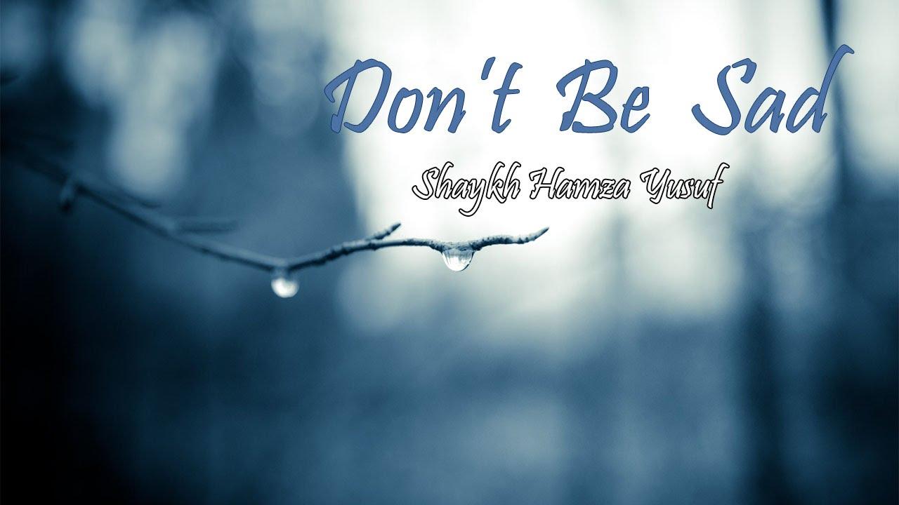 Dont Be Sad Hamza Yusuf Youtube