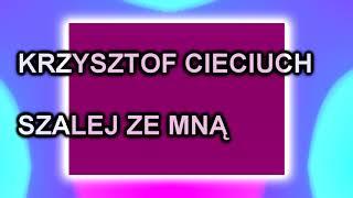 Krzysztof Cieciuch - Szalej Ze Mną
