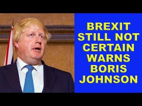 Boris Warns that Brexit is Still Far From Certain