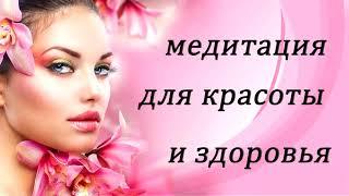 Медитация для женщин для красоты и здоровья.
