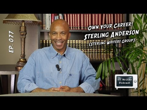 TV Writer Podcast 077 - Own Your Career - Sterling Anderson (Sterling Writers Group)