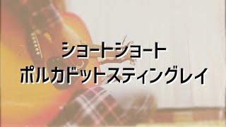 ショートショート / ポルカドットスティングレイ 【 cover 】