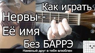 Нервы - Её имя простая песня Без Баррэ (Видео урок) Как играть на гитаре. Разбор