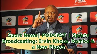 Sport News| PODCAST | Sports broadcasting: Irvin Khoza, Rambo & a New Player