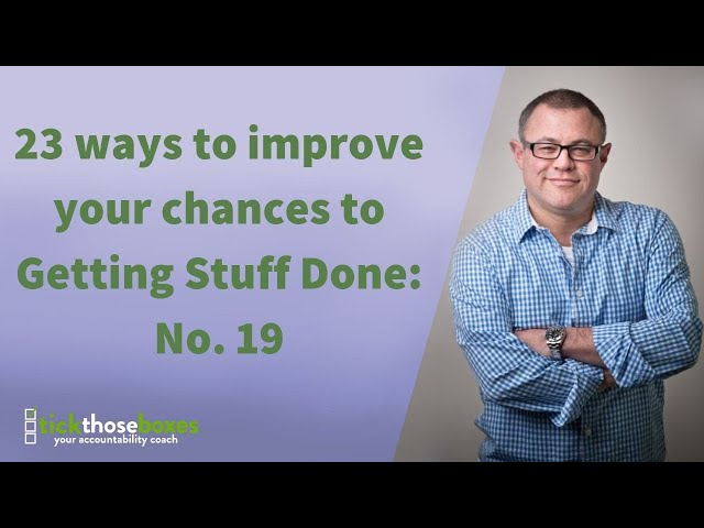 23 ways to improve your chances to Getting Stuff Done: No. 19