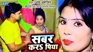सबर करS पिया - भोजपुरी का सबसे हिट गाना 2019 - Sabar Kara Piya - Anshu Amejing, Manoj Matalbi