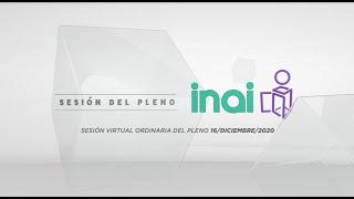 Sesión Virtual Pública del Pleno del INAI Correspondiente al 16 de Diciembre de 2020.