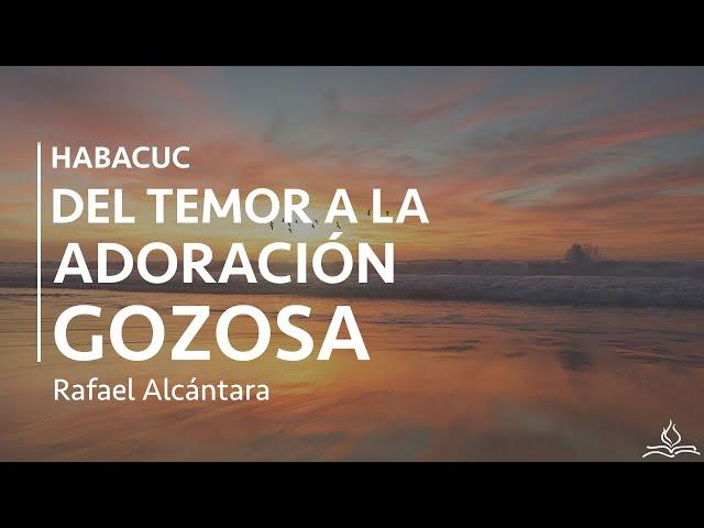 Habacuc: del temor a la adoración gozosa - Rafael Alcántara