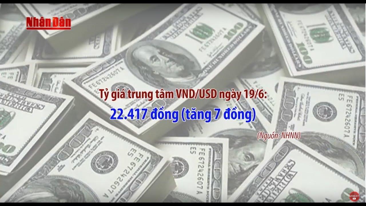 Tin Thời Sự Hôm Nay (11h30 – 19/6/2017): Tỷ Giá VNĐ/USD Tiếp Tục Tăng