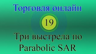 Форекс торговля онлайн 19 - Три выстрела по Parabolic SAR