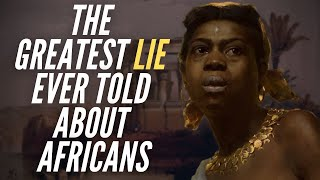 The Greatest Lie Ever Told About Africans