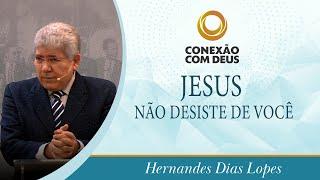 Jesus não desiste de amar você   Pr Hernandes Dias Lopes